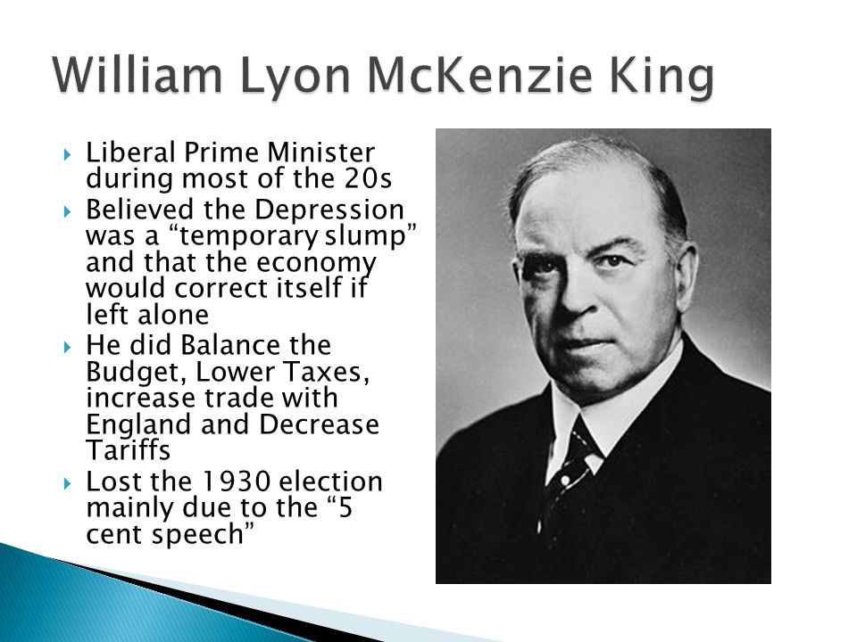 Liberal Prime Minister during most of the 20s Believed the Depression was a temporary slump and that the economy would correct itself if left alone He did Balance the Budget, Lower Taxes, increase trade with England and Decrease Tariffs Lost the 1930 election mainly due to the 5 cent speech