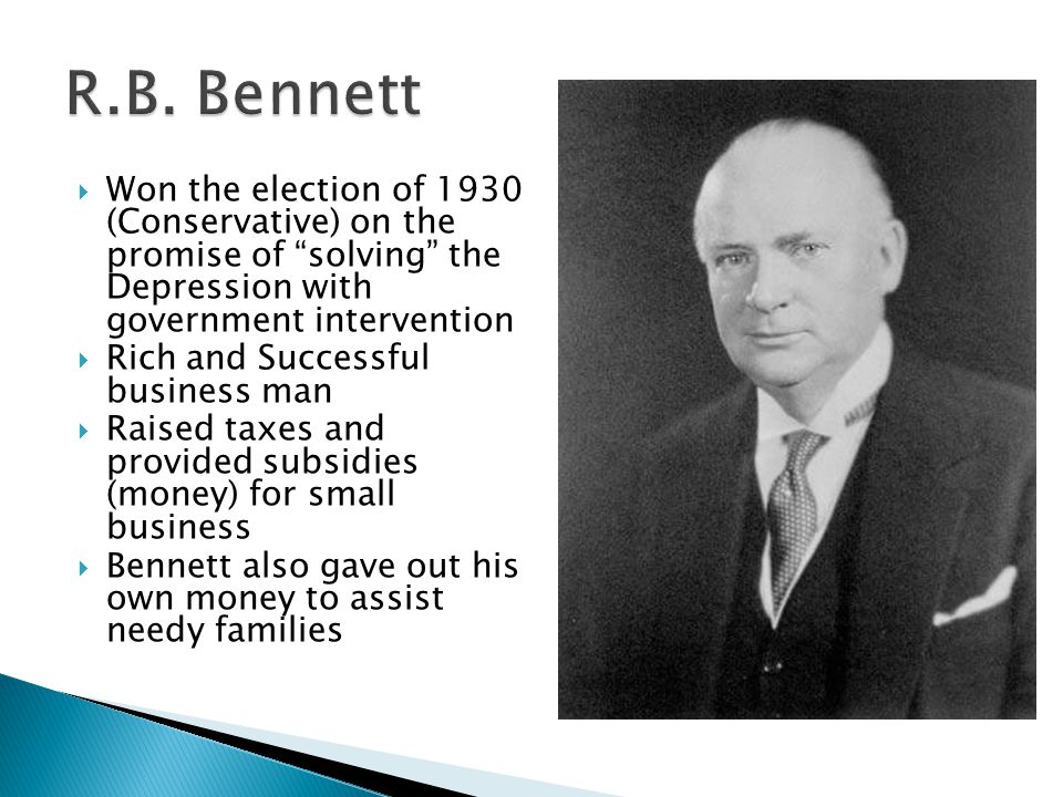 Won the election of 1930 (Conservative) on the promise of solving the Depression with government intervention Rich and Successful business man Raised taxes and provided subsidies (money) for small business Bennett also gave out his own money to assist needy families