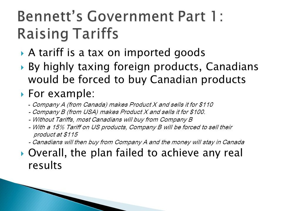 A tariff is a tax on imported goods By highly taxing foreign products, Canadians would be forced to buy Canadian products For example: - Company A (from Canada) makes Product X and sells it for $110 - Company B (from USA) makes Product X and sells it for $100.