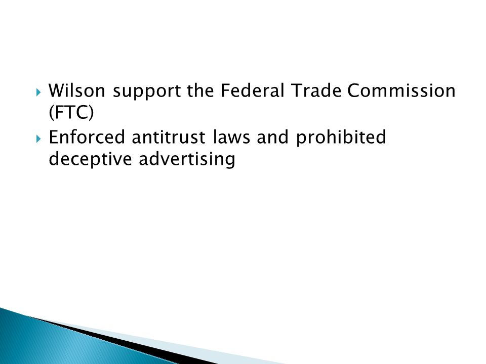 Wilson support the Federal Trade Commission (FTC) Enforced antitrust laws and prohibited deceptive advertising