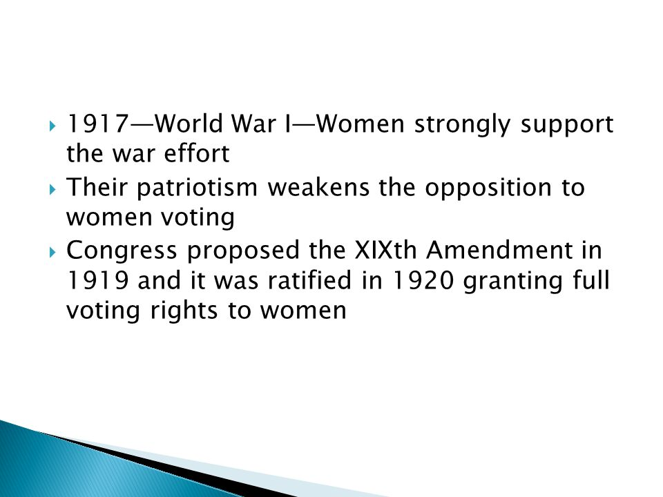 1917World War IWomen strongly support the war effort Their patriotism weakens the opposition to women voting Congress proposed the XIXth Amendment in 1919 and it was ratified in 1920 granting full voting rights to women