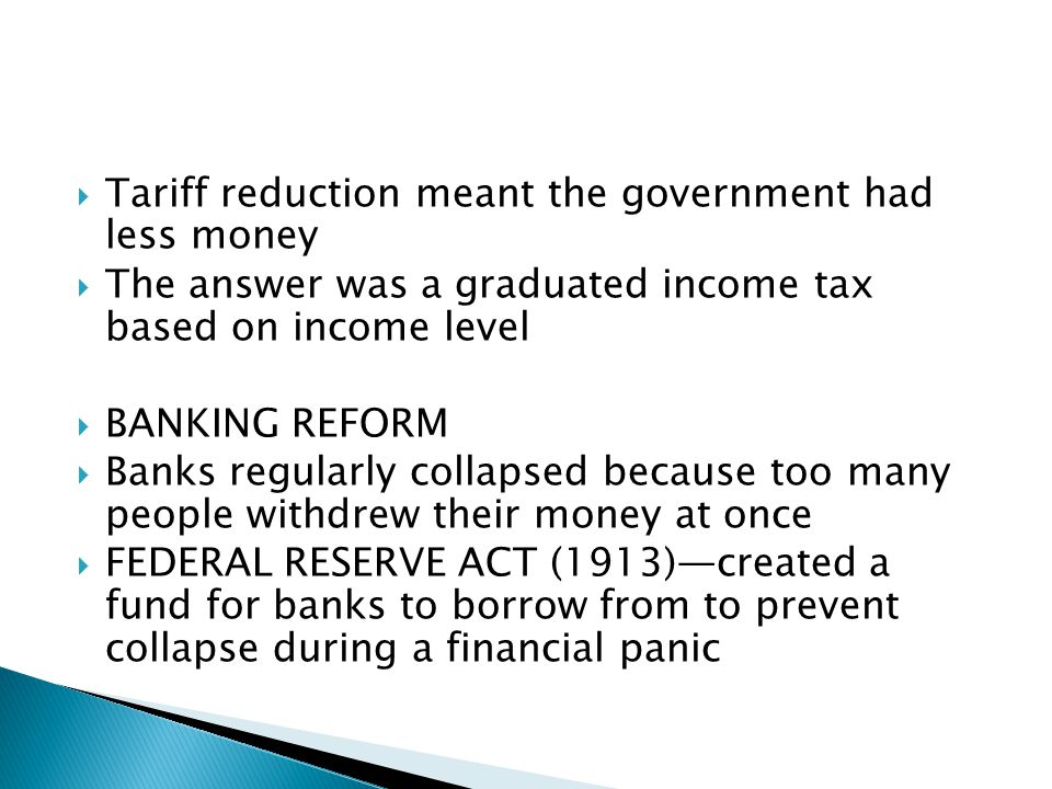 Tariff reduction meant the government had less money The answer was a graduated income tax based on income level BANKING REFORM Banks regularly collapsed because too many people withdrew their money at once FEDERAL RESERVE ACT (1913)created a fund for banks to borrow from to prevent collapse during a financial panic