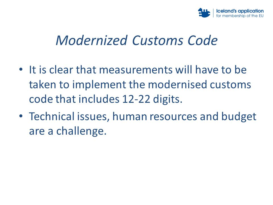 Modernized Customs Code It is clear that measurements will have to be taken to implement the modernised customs code that includes 12-22 digits.