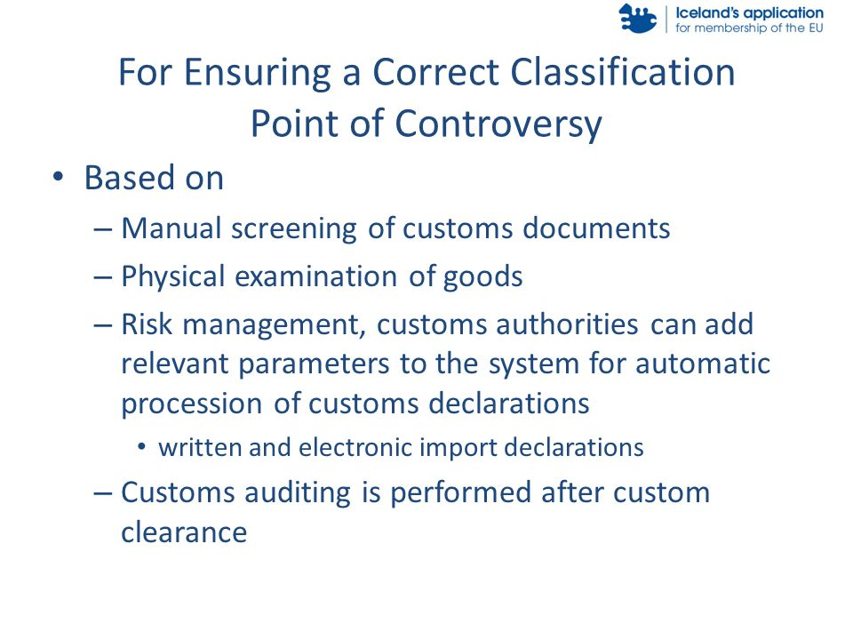 I For Ensuring a Correct Classification Point of Controversy Based on – Manual screening of customs documents – Physical examination of goods – Risk management, customs authorities can add relevant parameters to the system for automatic procession of customs declarations written and electronic import declarations – Customs auditing is performed after custom clearance