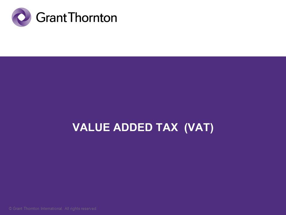 © Grant Thornton International. All rights reserved. VALUE ADDED TAX (VAT)