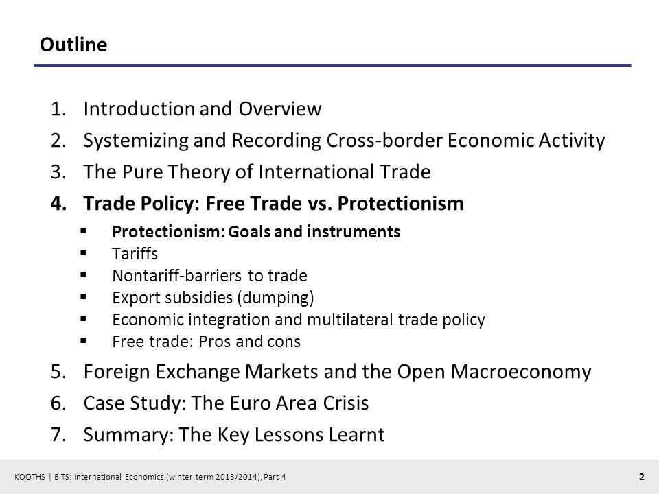 KOOTHS | BiTS: International Economics (winter term 2013/2014), Part 4 2 Outline 1.Introduction and Overview 2.Systemizing and Recording Cross-border Economic Activity 3.The Pure Theory of International Trade 4.Trade Policy: Free Trade vs.
