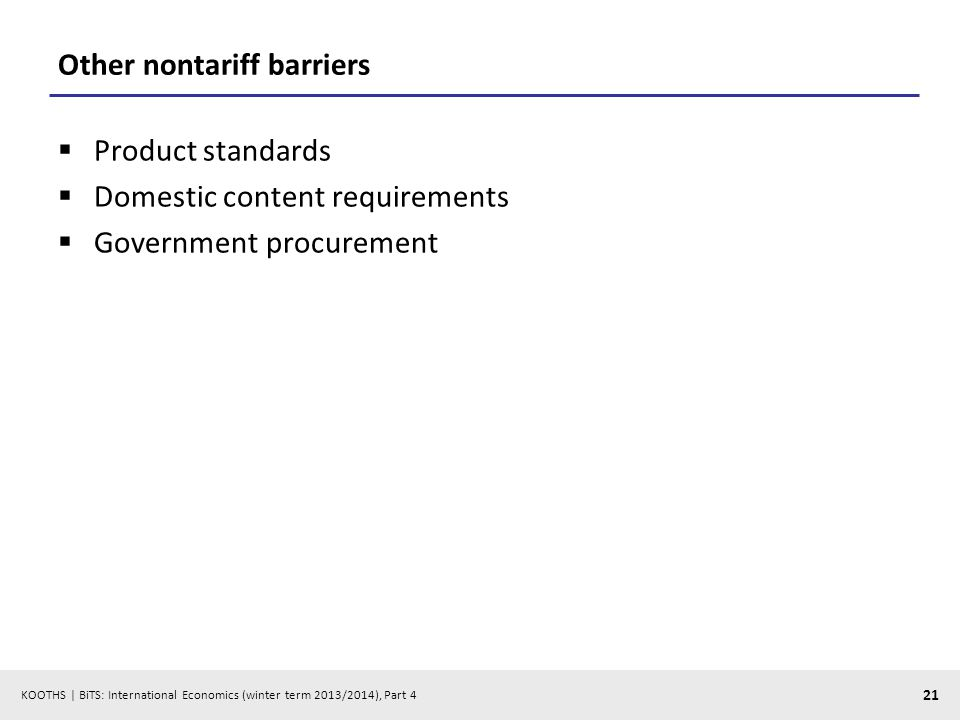 KOOTHS | BiTS: International Economics (winter term 2013/2014), Part 4 21 Other nontariff barriers Product standards Domestic content requirements Government procurement