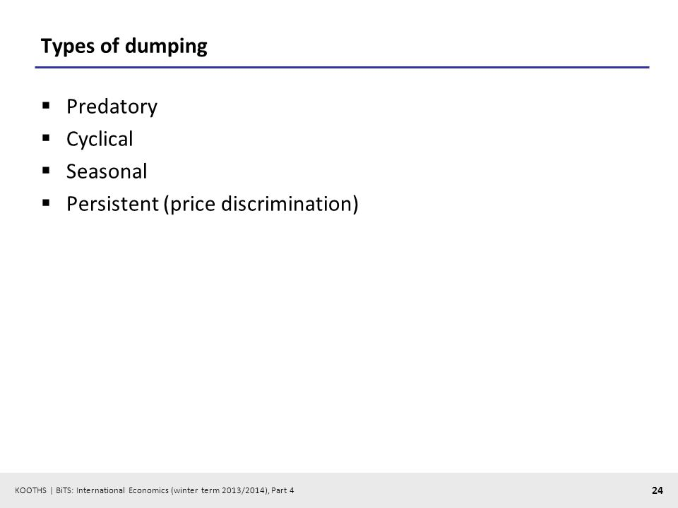 KOOTHS | BiTS: International Economics (winter term 2013/2014), Part 4 24 Types of dumping Predatory Cyclical Seasonal Persistent (price discrimination)