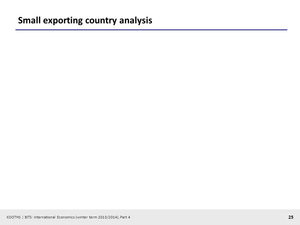 KOOTHS | BiTS: International Economics (winter term 2013/2014), Part 4 25 Small exporting country analysis