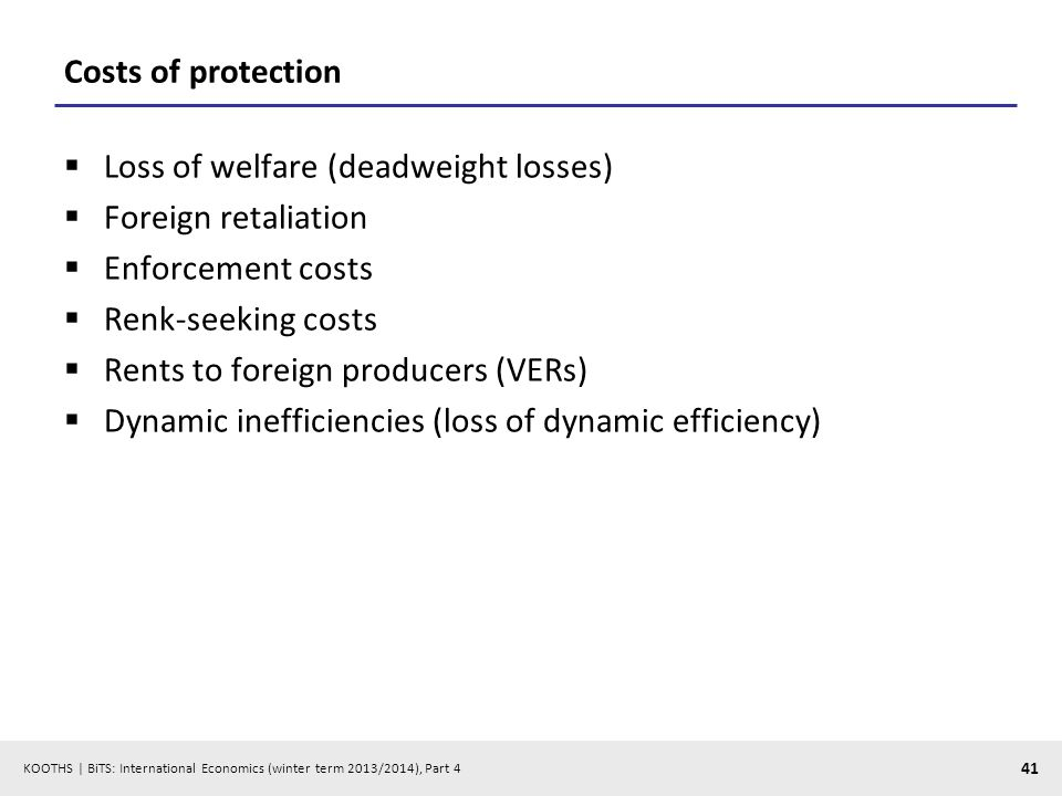 KOOTHS | BiTS: International Economics (winter term 2013/2014), Part 4 41 Costs of protection Loss of welfare (deadweight losses) Foreign retaliation Enforcement costs Renk-seeking costs Rents to foreign producers (VERs) Dynamic inefficiencies (loss of dynamic efficiency)