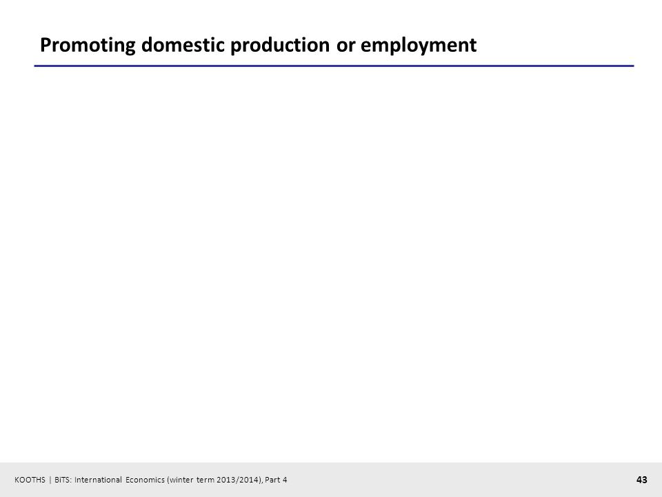KOOTHS | BiTS: International Economics (winter term 2013/2014), Part 4 43 Promoting domestic production or employment