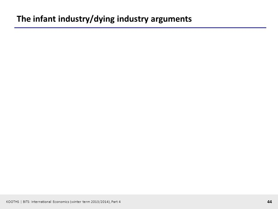 KOOTHS | BiTS: International Economics (winter term 2013/2014), Part 4 44 The infant industry/dying industry arguments