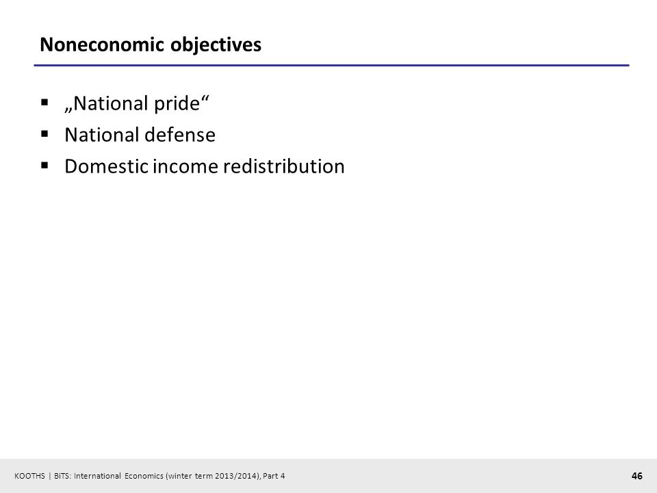 KOOTHS | BiTS: International Economics (winter term 2013/2014), Part 4 46 Noneconomic objectives National pride National defense Domestic income redistribution