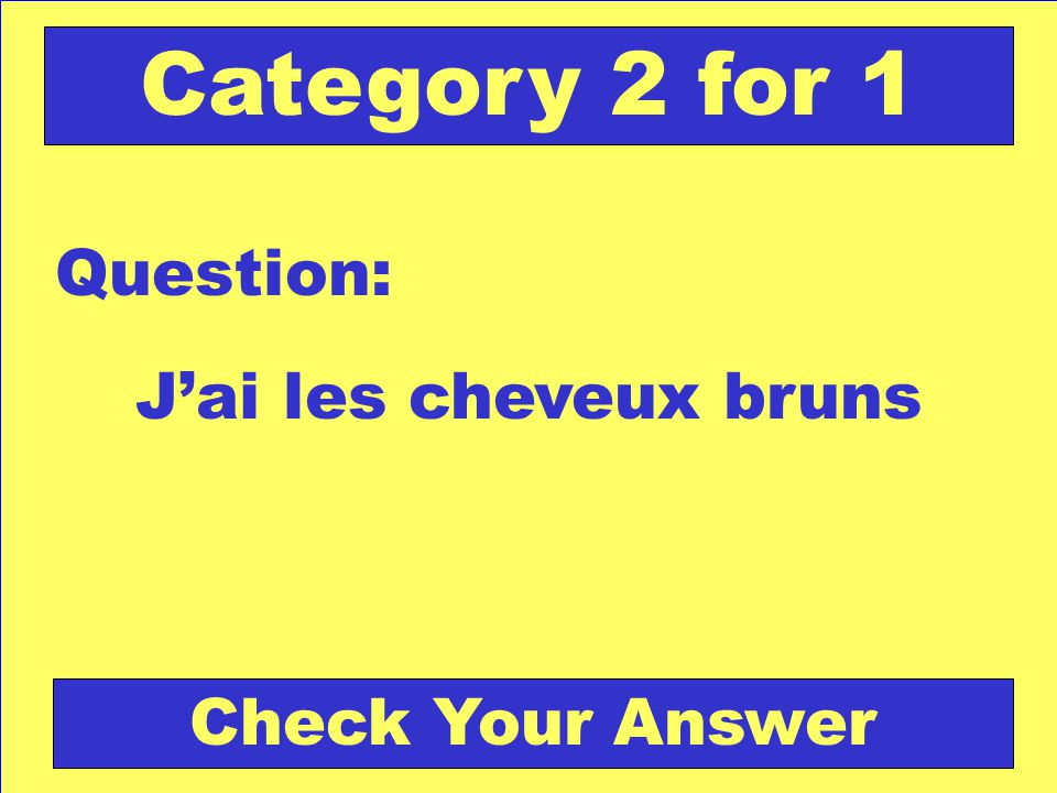 Jai les cheveux bruns Question: Category 2 for 1 Check Your Answer