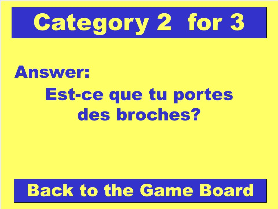 Est-ce que tu portes des broches Answer: Back to the Game Board Category 2 for 3