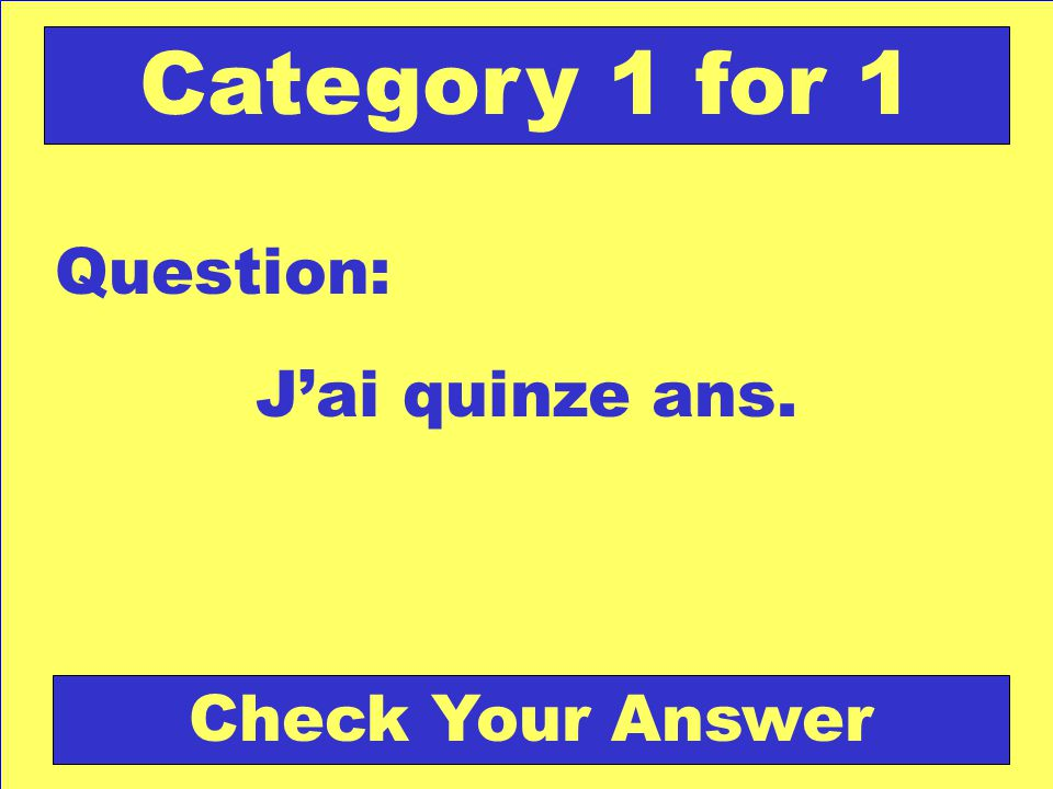 Jai quinze ans. Question: Check Your Answer Category 1 for 1