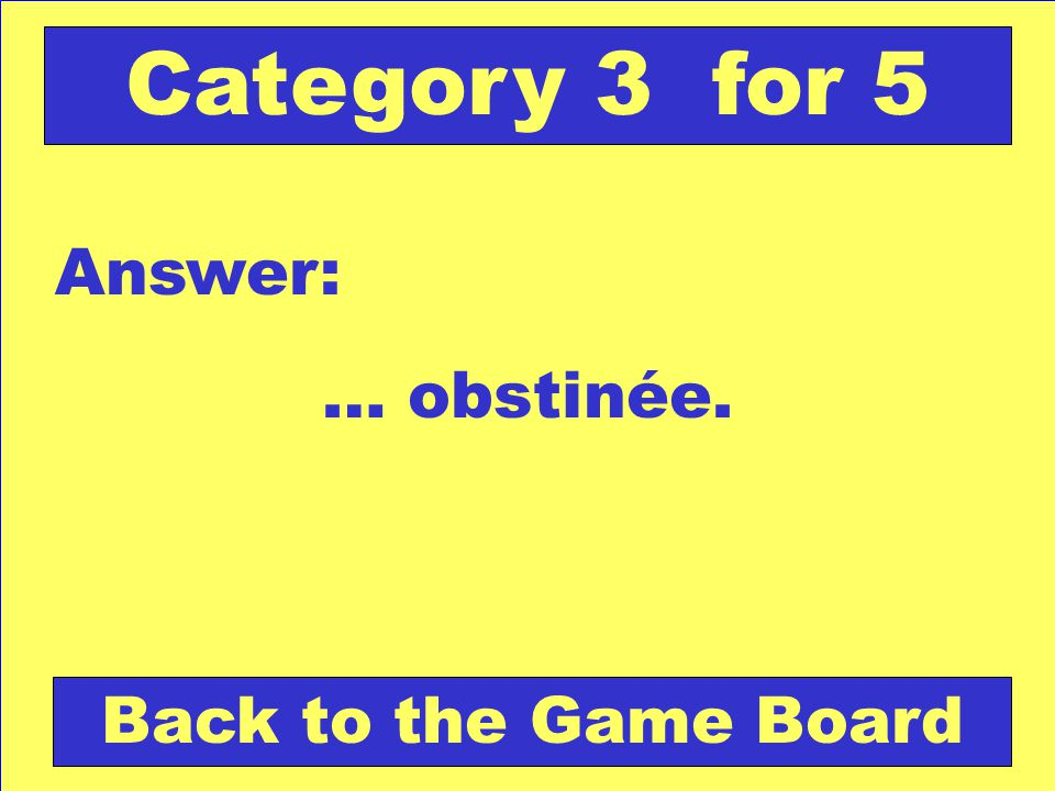 … obstinée. Answer: Back to the Game Board Category 3 for 5
