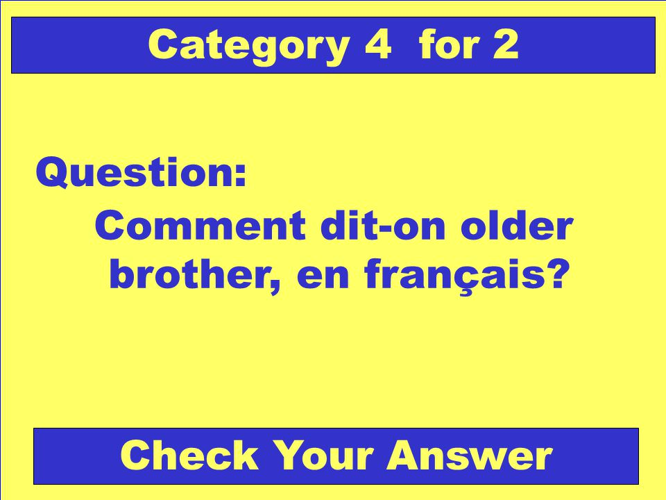Comment dit-on older brother, en français Question: Category 4 for 2 Check Your Answer