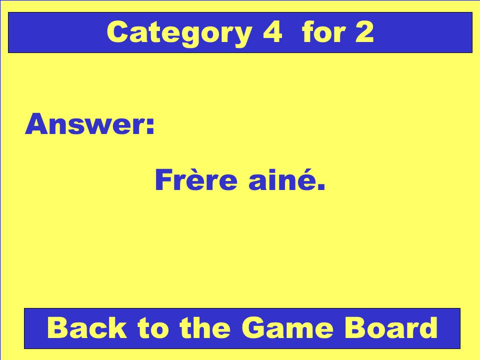 Frère ainé. Answer: Back to the Game Board Category 4 for 2