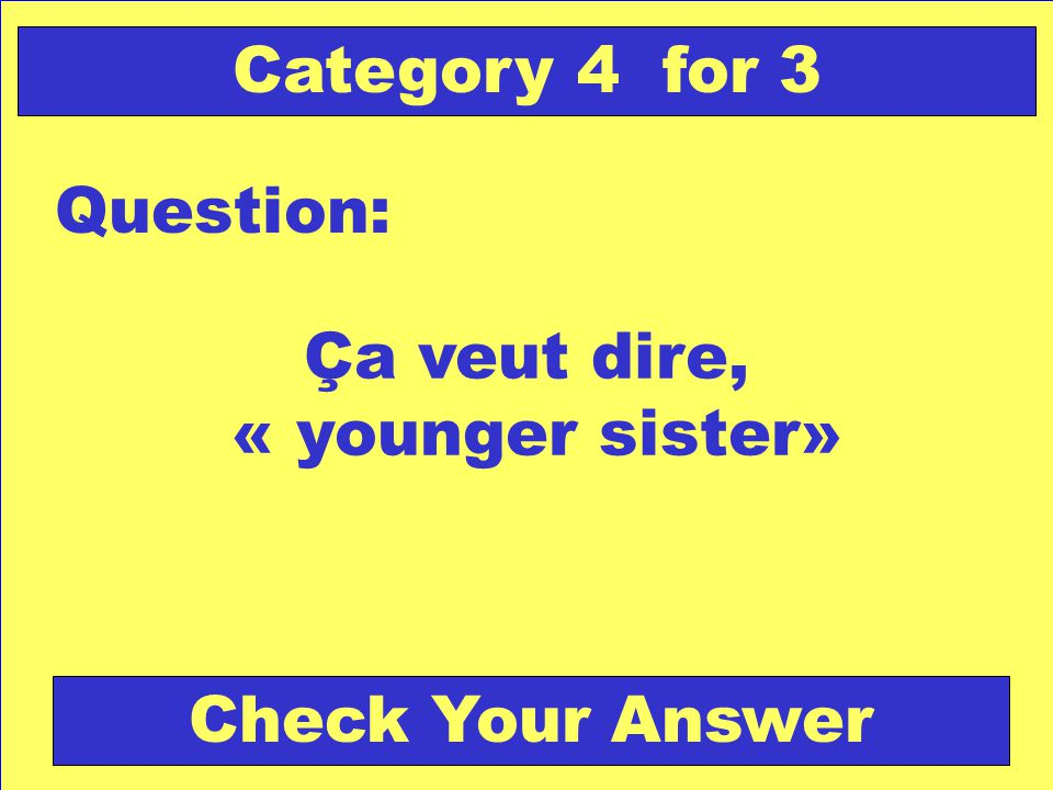 Ça veut dire, « younger sister» Question: Category 4 for 3 Check Your Answer
