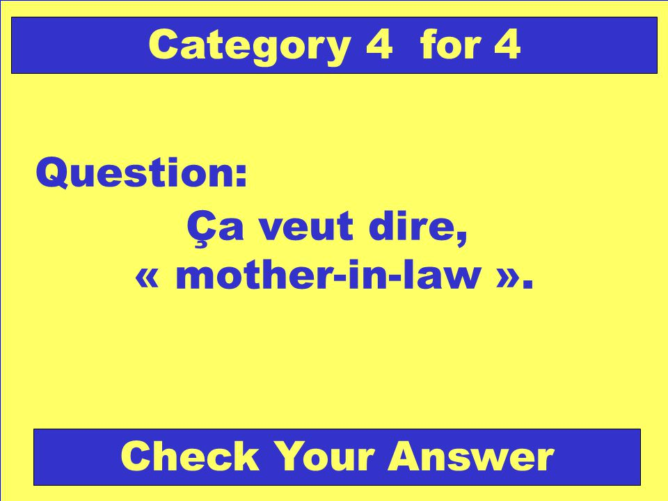 Ça veut dire, « mother-in-law ». Question: Category 4 for 4 Check Your Answer
