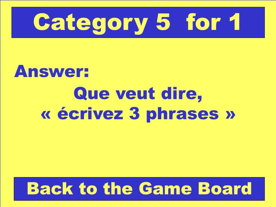 Que veut dire, « écrivez 3 phrases » Answer: Back to the Game Board Category 5 for 1