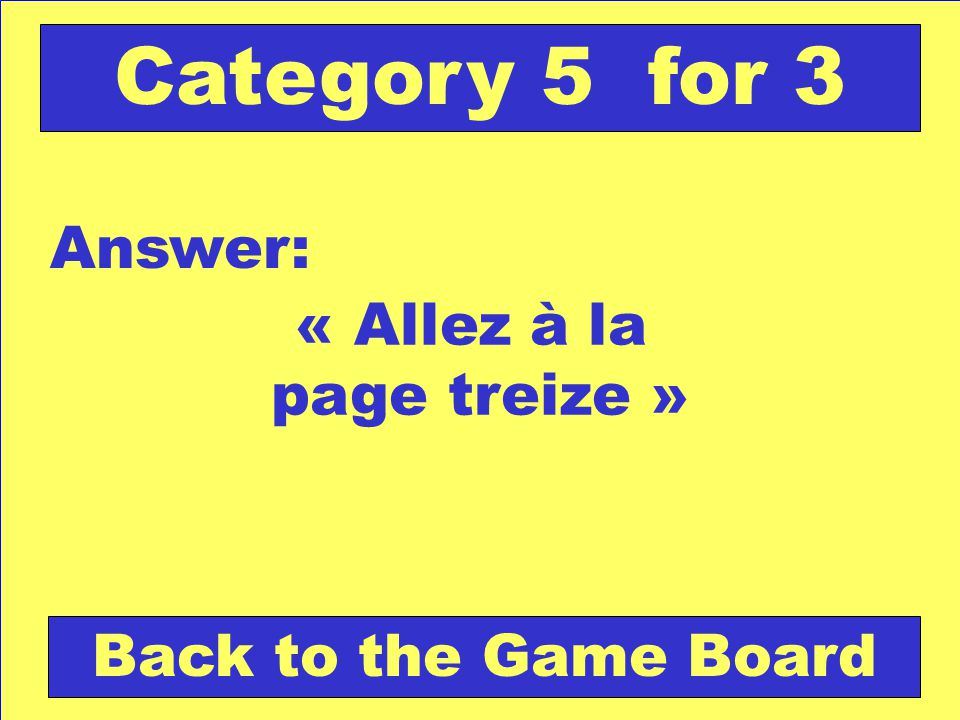 « Allez à la page treize » Answer: Back to the Game Board Category 5 for 3
