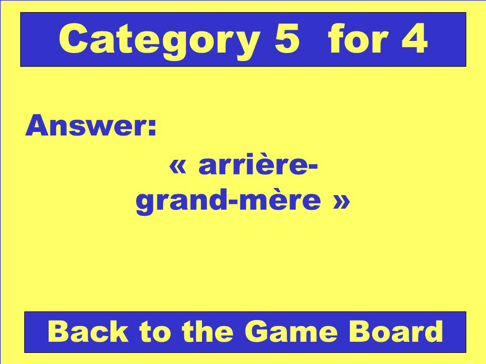« arrière- grand-mère » Answer: Back to the Game Board Category 5 for 4