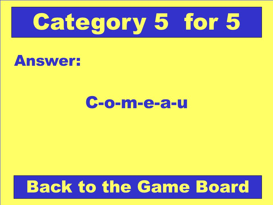 C-o-m-e-a-u Answer: Back to the Game Board Category 5 for 5