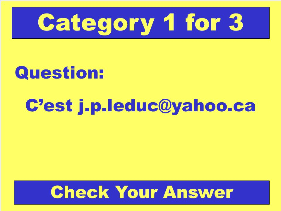 Cest j.p.leduc@yahoo.ca Question: Category 1 for 3 Check Your Answer
