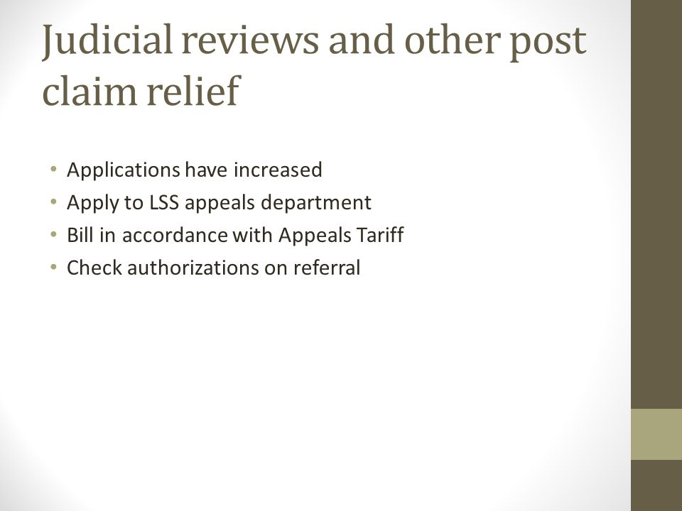 Judicial reviews and other post claim relief Applications have increased Apply to LSS appeals department Bill in accordance with Appeals Tariff Check authorizations on referral