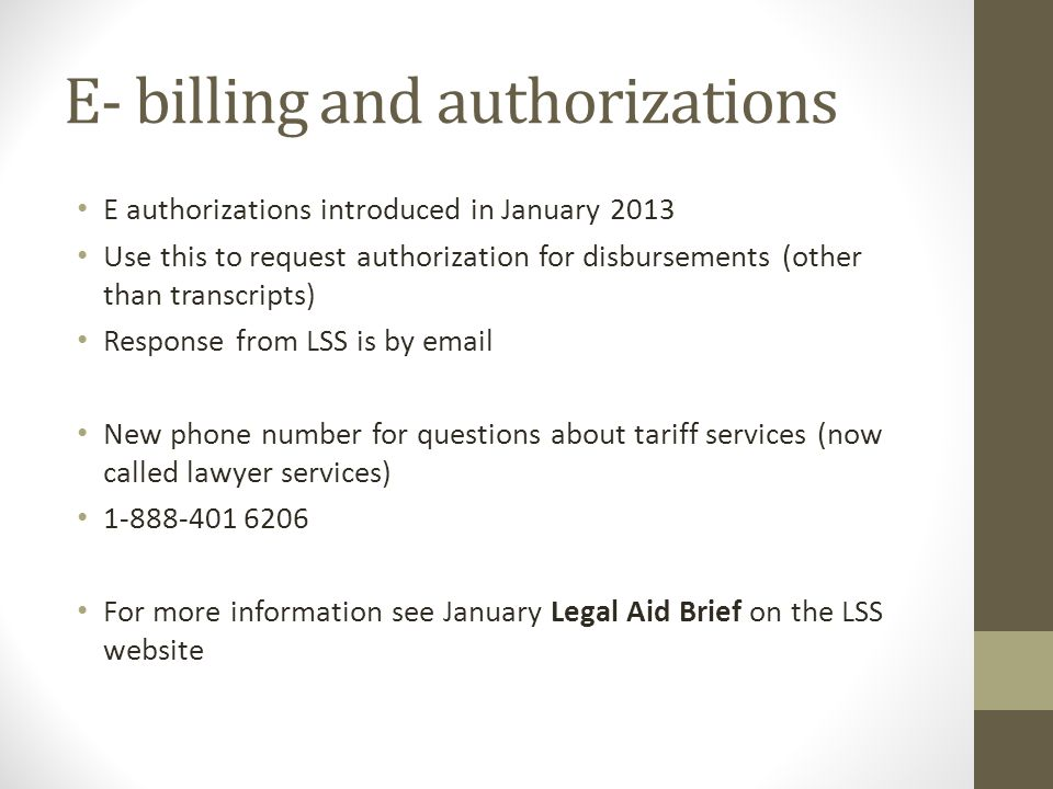 E- billing and authorizations E authorizations introduced in January 2013 Use this to request authorization for disbursements (other than transcripts) Response from LSS is by email New phone number for questions about tariff services (now called lawyer services) 1-888-401 6206 For more information see January Legal Aid Brief on the LSS website