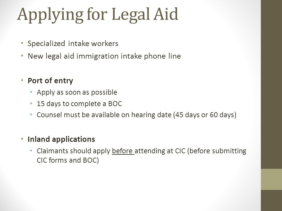 Applying for Legal Aid Specialized intake workers New legal aid immigration intake phone line Port of entry Apply as soon as possible 15 days to complete a BOC Counsel must be available on hearing date (45 days or 60 days) Inland applications Claimants should apply before attending at CIC (before submitting CIC forms and BOC)