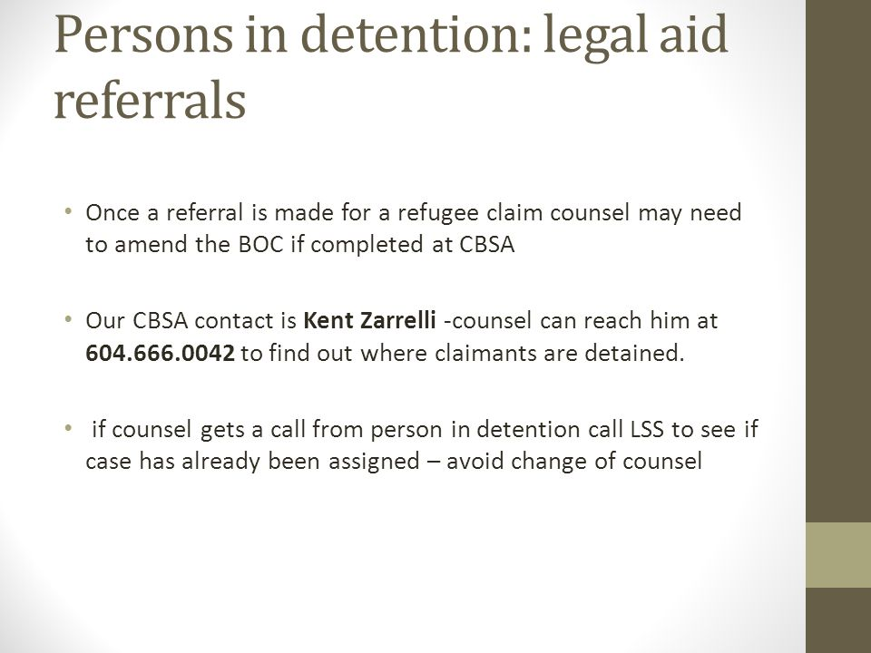 Persons in detention: legal aid referrals Once a referral is made for a refugee claim counsel may need to amend the BOC if completed at CBSA Our CBSA contact is Kent Zarrelli -counsel can reach him at 604.666.0042 to find out where claimants are detained.
