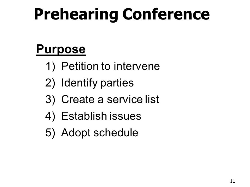 Prehearing Conference Purpose 1) Petition to intervene 2) Identify parties 3) Create a service list 4) Establish issues 5) Adopt schedule 11