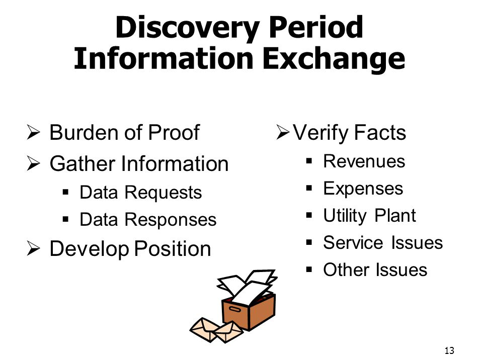 Discovery Period Information Exchange Burden of Proof Gather Information Data Requests Data Responses Develop Position Verify Facts Revenues Expenses Utility Plant Service Issues Other Issues 13
