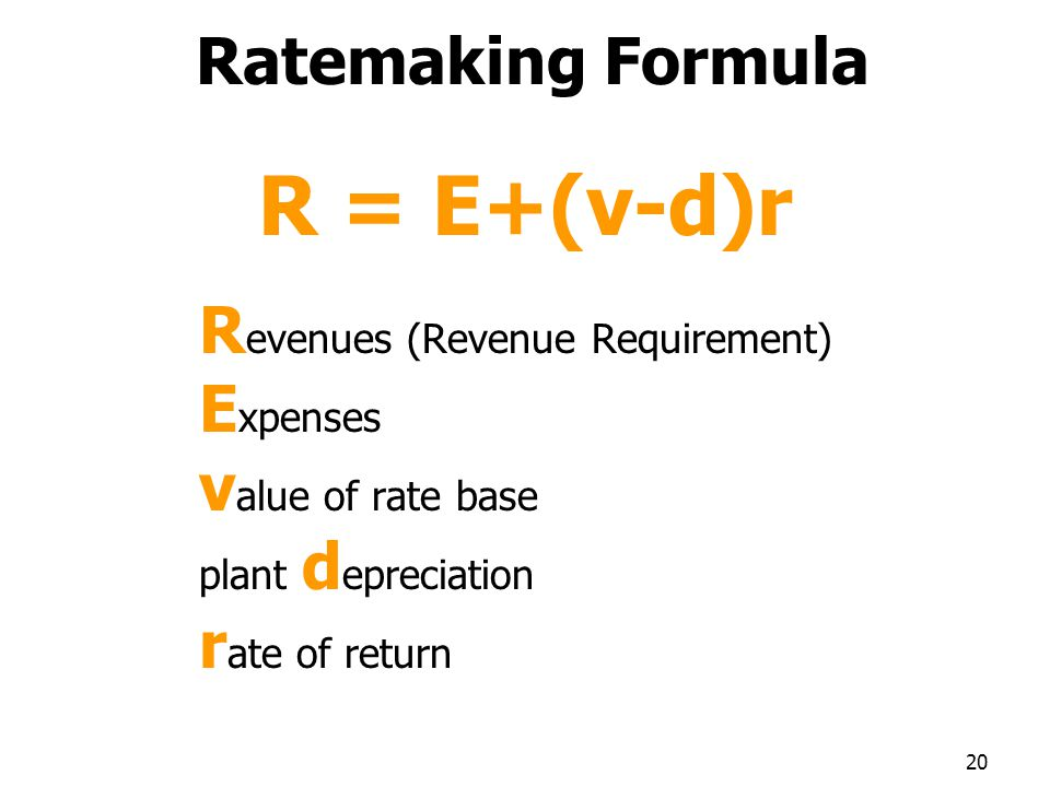 Ratemaking Formula R = E+(v-d)r R evenues (Revenue Requirement) E xpenses v alue of rate base plant d epreciation r ate of return 20