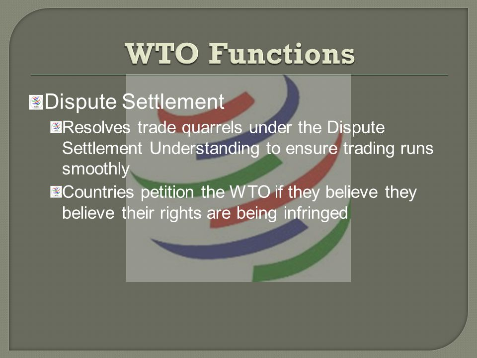 Dispute Settlement Resolves trade quarrels under the Dispute Settlement Understanding to ensure trading runs smoothly Countries petition the WTO if they believe they believe their rights are being infringed