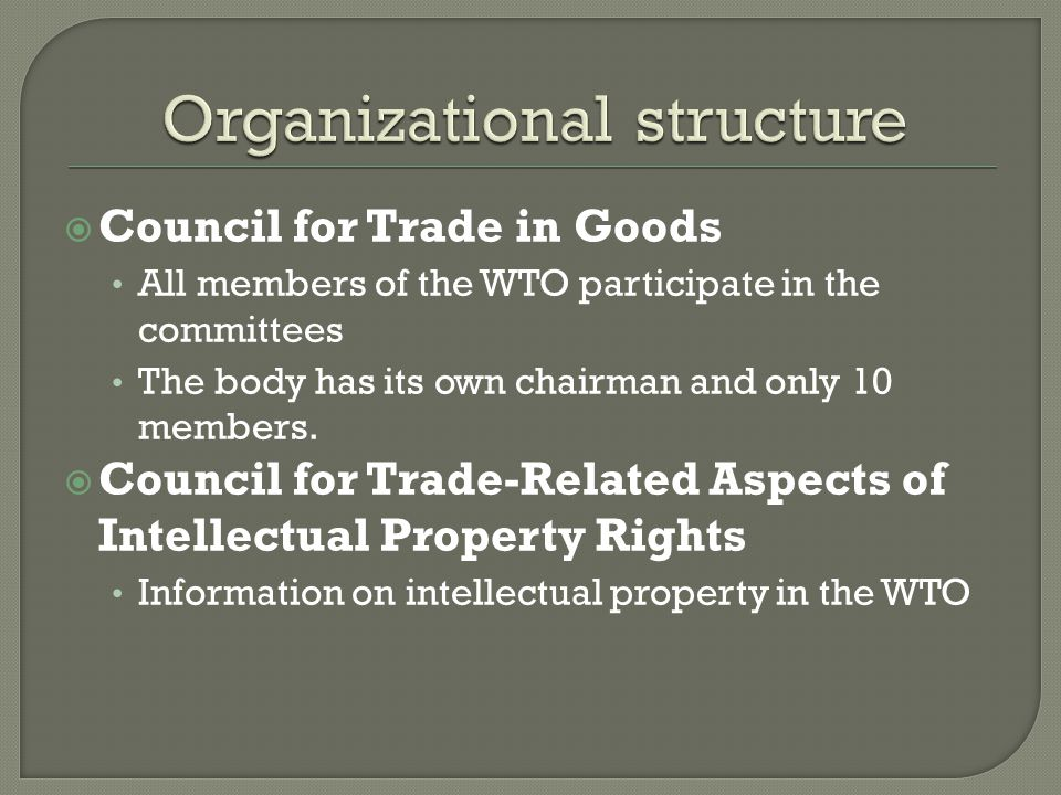 Council for Trade in Goods All members of the WTO participate in the committees The body has its own chairman and only 10 members.