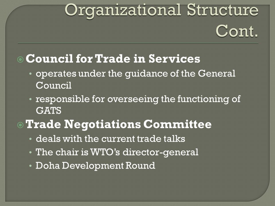 Council for Trade in Services operates under the guidance of the General Council responsible for overseeing the functioning of GATS Trade Negotiations Committee deals with the current trade talks The chair is WTOs director-general Doha Development Round