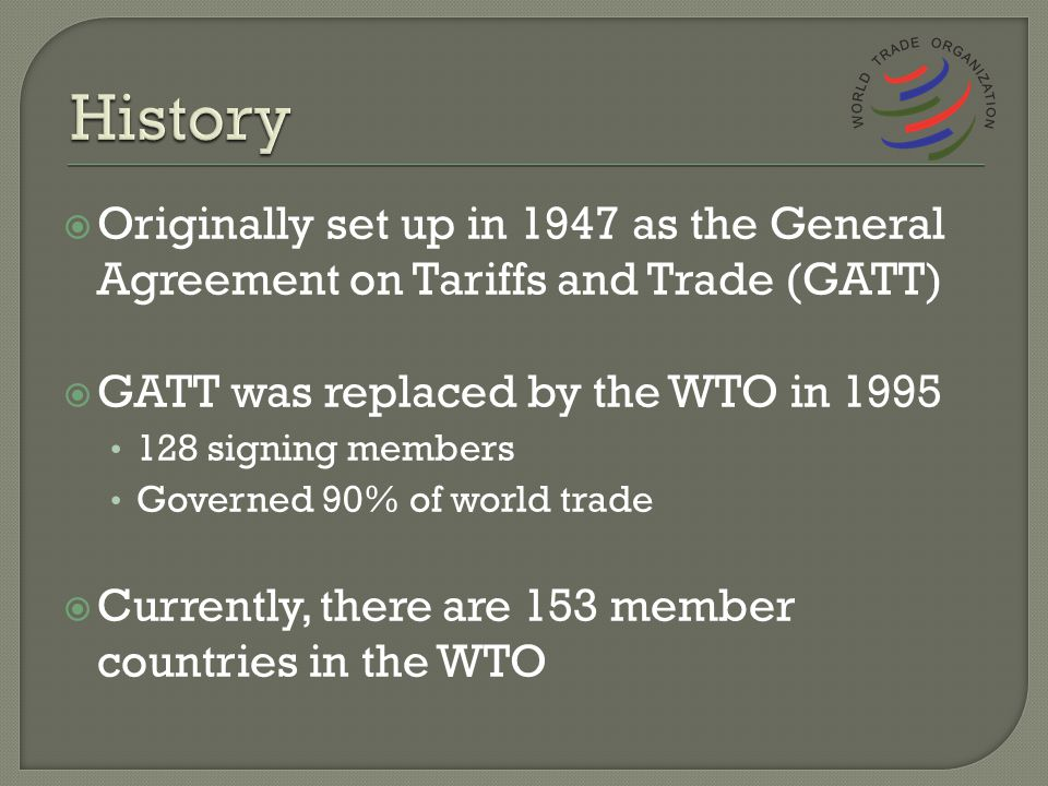 Originally set up in 1947 as the General Agreement on Tariffs and Trade (GATT) GATT was replaced by the WTO in 1995 128 signing members Governed 90% of world trade Currently, there are 153 member countries in the WTO