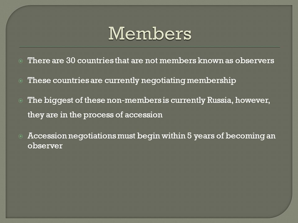 There are 30 countries that are not members known as observers These countries are currently negotiating membership The biggest of these non-members is currently Russia, however, they are in the process of accession Accession negotiations must begin within 5 years of becoming an observer