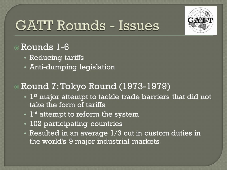 Rounds 1-6 Reducing tariffs Anti-dumping legislation Round 7: Tokyo Round (1973-1979) 1 st major attempt to tackle trade barriers that did not take the form of tariffs 1 st attempt to reform the system 102 participating countries Resulted in an average 1/3 cut in custom duties in the worlds 9 major industrial markets