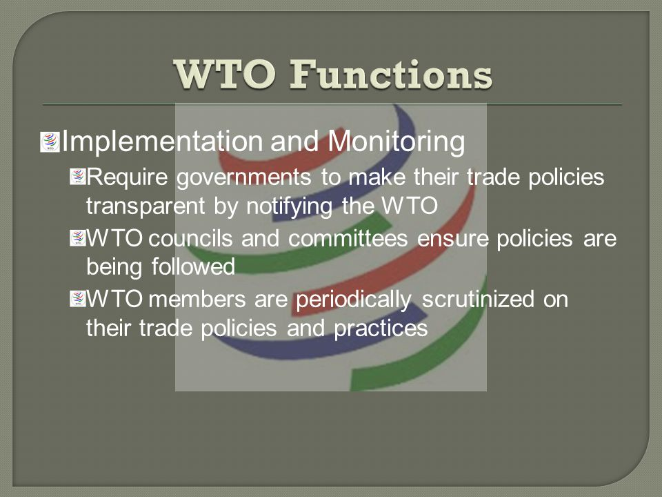 Implementation and Monitoring Require governments to make their trade policies transparent by notifying the WTO WTO councils and committees ensure policies are being followed WTO members are periodically scrutinized on their trade policies and practices
