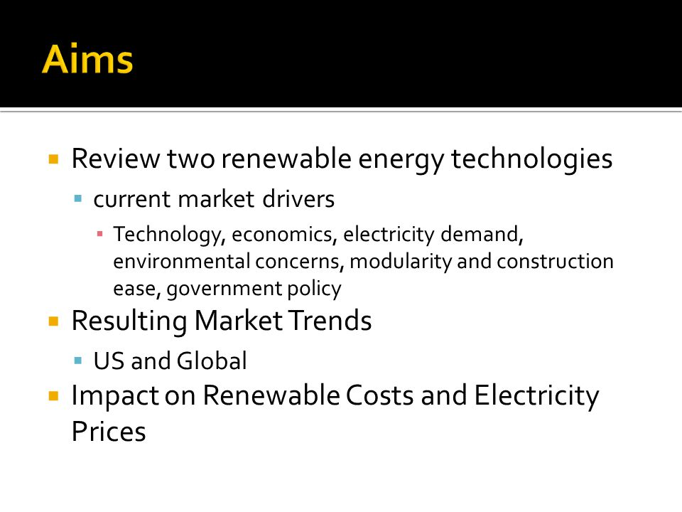 Review two renewable energy technologies current market drivers Technology, economics, electricity demand, environmental concerns, modularity and construction ease, government policy Resulting Market Trends US and Global Impact on Renewable Costs and Electricity Prices