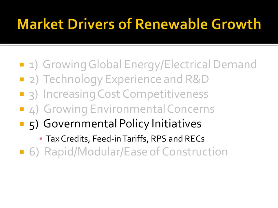 1) Growing Global Energy/Electrical Demand 2) Technology Experience and R&D 3) Increasing Cost Competitiveness 4) Growing Environmental Concerns 5) Governmental Policy Initiatives Tax Credits, Feed-in Tariffs, RPS and RECs 6) Rapid/Modular/Ease of Construction