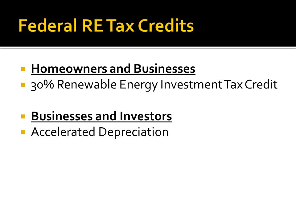 Homeowners and Businesses 30% Renewable Energy Investment Tax Credit Businesses and Investors Accelerated Depreciation