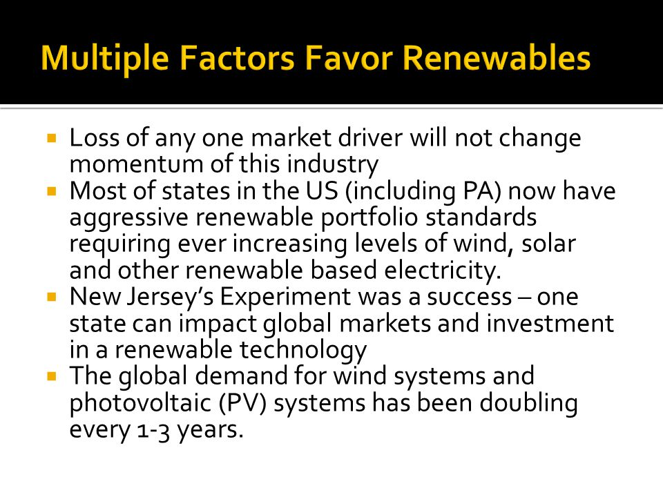 Loss of any one market driver will not change momentum of this industry Most of states in the US (including PA) now have aggressive renewable portfolio standards requiring ever increasing levels of wind, solar and other renewable based electricity.