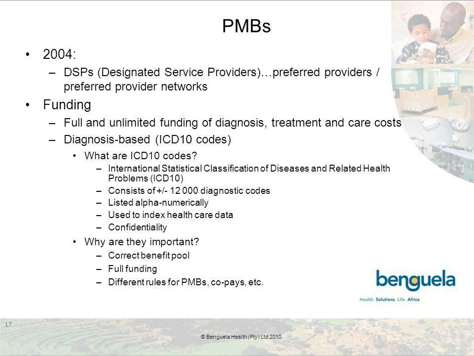 PMBs 2004: –DSPs (Designated Service Providers)…preferred providers / preferred provider networks Funding –Full and unlimited funding of diagnosis, treatment and care costs –Diagnosis-based (ICD10 codes) What are ICD10 codes.
