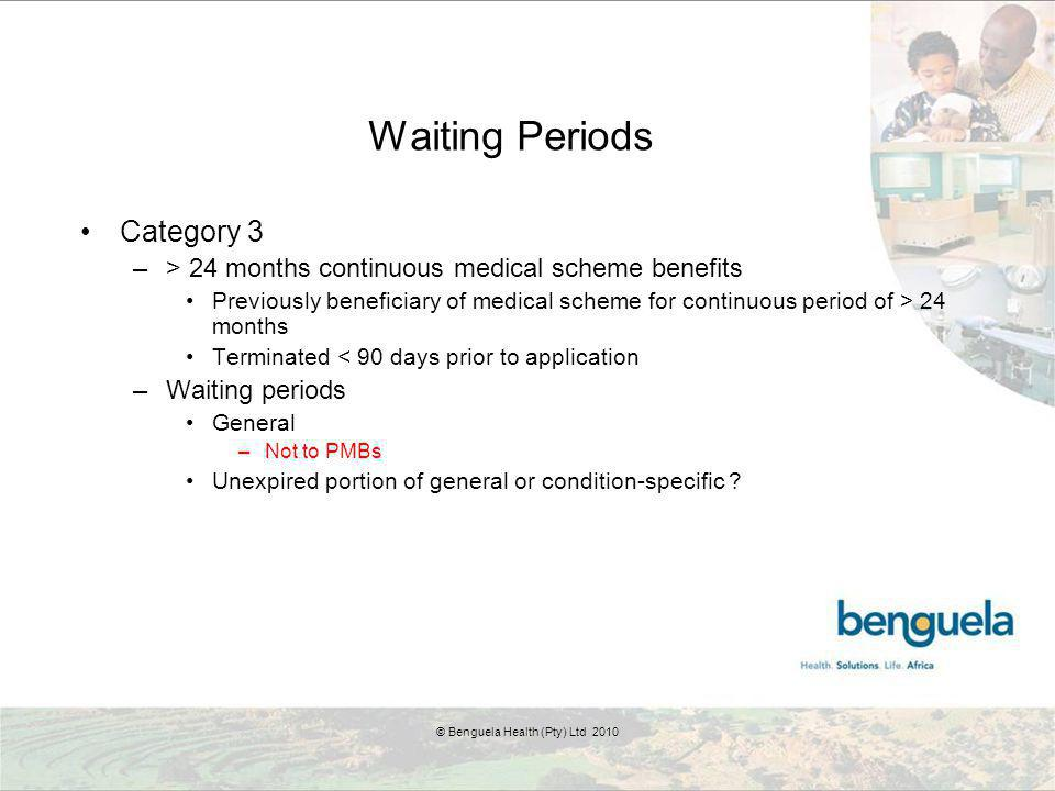 Waiting Periods Category 3 –> 24 months continuous medical scheme benefits Previously beneficiary of medical scheme for continuous period of > 24 months Terminated < 90 days prior to application –Waiting periods General –Not to PMBs Unexpired portion of general or condition-specific .